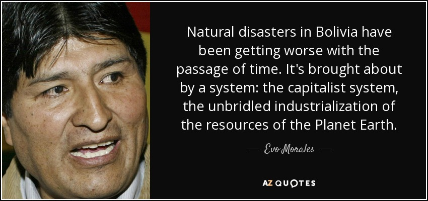 Natural disasters in Bolivia have been getting worse with the passage of time. It's brought about by a system: the capitalist system, the unbridled industrialization of the resources of the Planet Earth. - Evo Morales