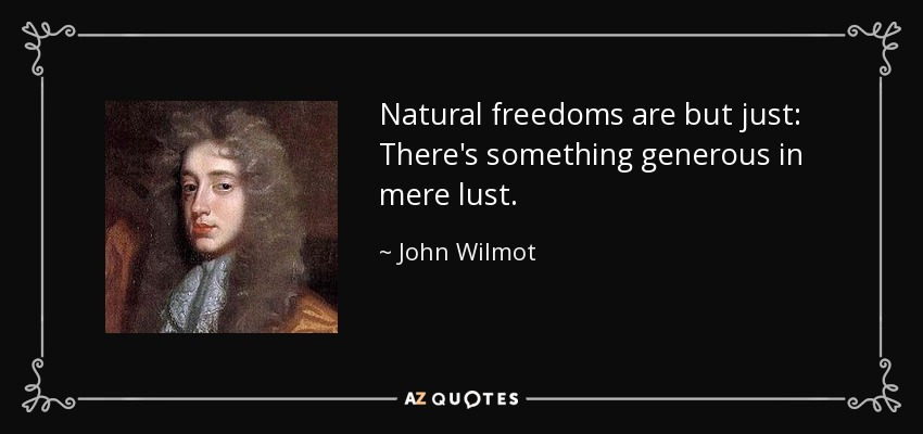 Natural freedoms are but just: There's something generous in mere lust. - John Wilmot