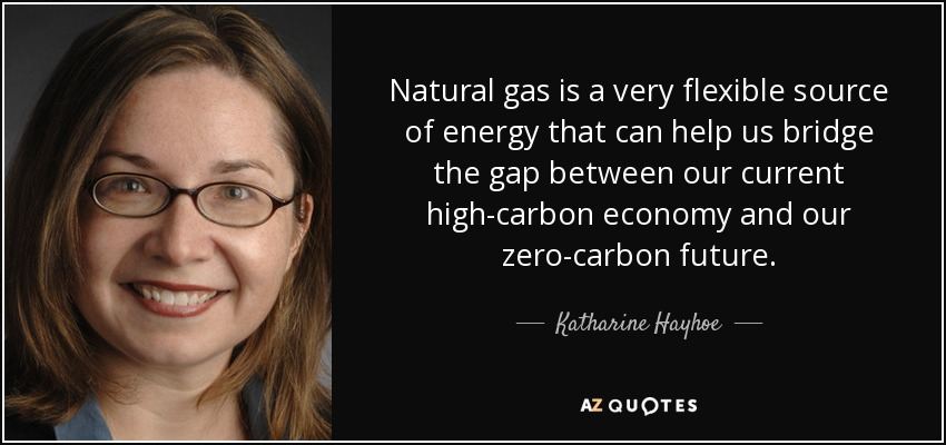 Natural gas is a very flexible source of energy that can help us bridge the gap between our current high-carbon economy and our zero-carbon future. - Katharine Hayhoe