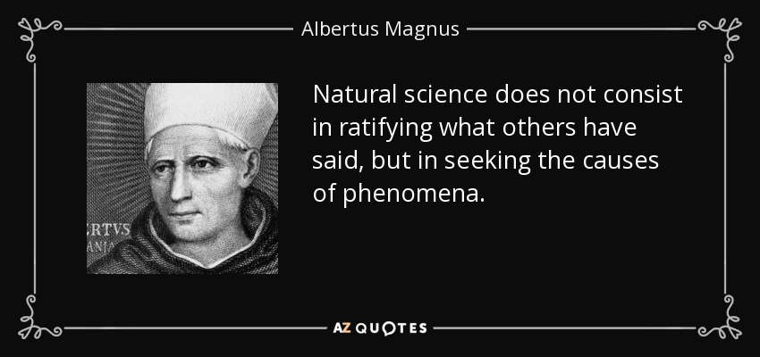 Natural science does not consist in ratifying what others have said, but in seeking the causes of phenomena. - Albertus Magnus