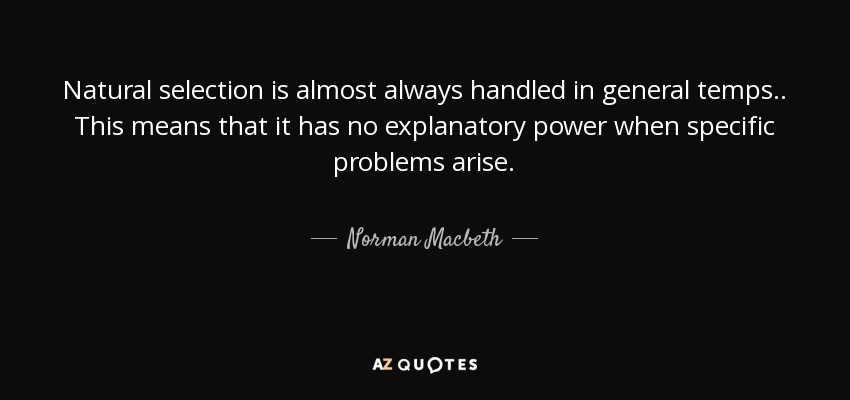 Natural selection is almost always handled in general temps . . This means that it has no explanatory power when specific problems arise. - Norman Macbeth