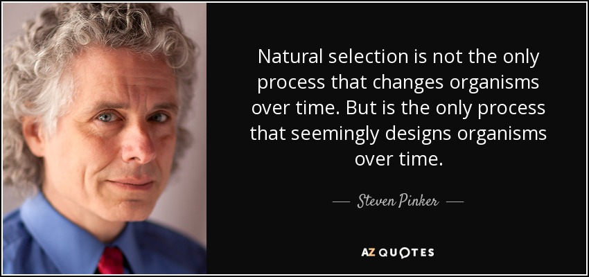 Natural selection is not the only process that changes organisms over time. But is the only process that seemingly designs organisms over time. - Steven Pinker