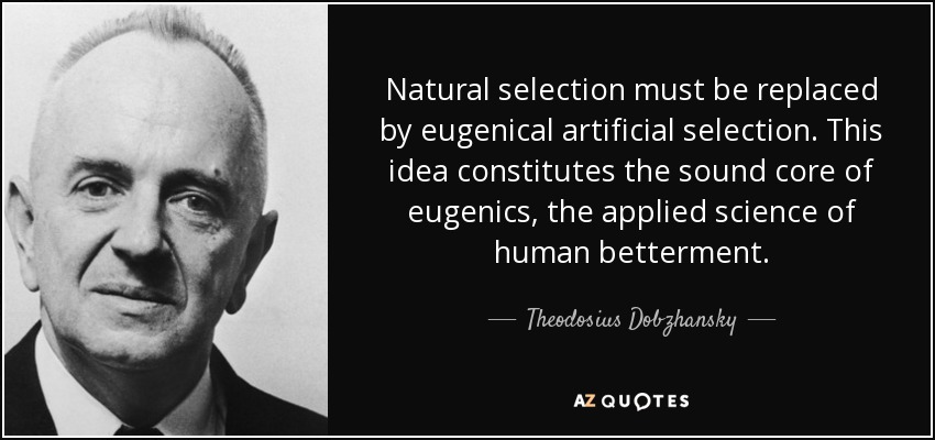 Natural selection must be replaced by eugenical artificial selection. This idea constitutes the sound core of eugenics, the applied science of human betterment. - Theodosius Dobzhansky