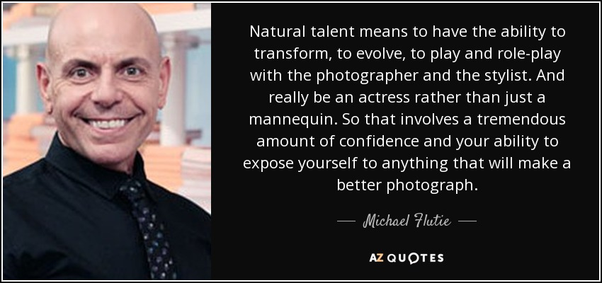 Natural talent means to have the ability to transform, to evolve, to play and role-play with the photographer and the stylist. And really be an actress rather than just a mannequin. So that involves a tremendous amount of confidence and your ability to expose yourself to anything that will make a better photograph. - Michael Flutie