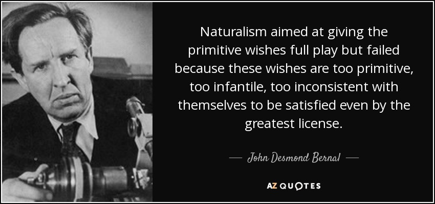 Naturalism aimed at giving the primitive wishes full play but failed because these wishes are too primitive, too infantile, too inconsistent with themselves to be satisfied even by the greatest license. - John Desmond Bernal