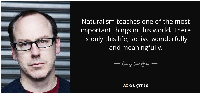 Naturalism teaches one of the most important things in this world. There is only this life, so live wonderfully and meaningfully. - Greg Graffin