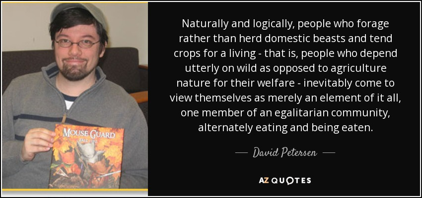 Naturally and logically, people who forage rather than herd domestic beasts and tend crops for a living - that is, people who depend utterly on wild as opposed to agriculture nature for their welfare - inevitably come to view themselves as merely an element of it all, one member of an egalitarian community, alternately eating and being eaten. - David Petersen
