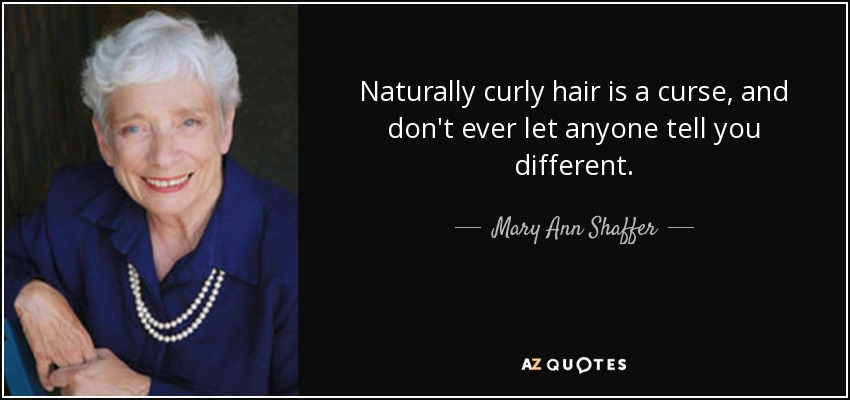 Naturally curly hair is a curse, and don't ever let anyone tell you different. - Mary Ann Shaffer
