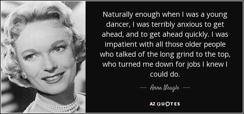 Naturally enough when I was a young dancer, I was terribly anxious to get ahead, and to get ahead quickly. I was impatient with all those older people who talked of the long grind to the top, who turned me down for jobs I knew I could do. - Anna Neagle