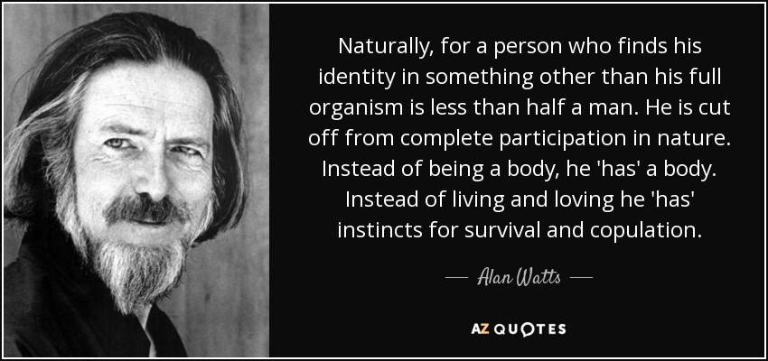 Naturally, for a person who finds his identity in something other than his full organism is less than half a man. He is cut off from complete participation in nature. Instead of being a body, he 'has' a body. Instead of living and loving he 'has' instincts for survival and copulation. - Alan Watts