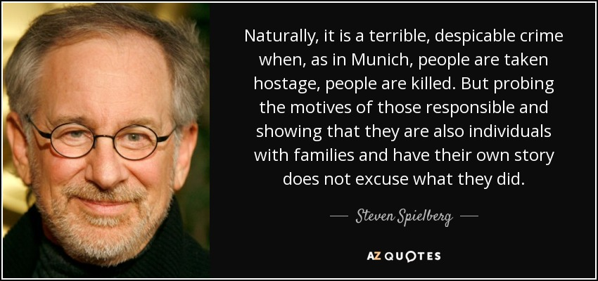 Naturally, it is a terrible, despicable crime when, as in Munich, people are taken hostage, people are killed. But probing the motives of those responsible and showing that they are also individuals with families and have their own story does not excuse what they did. - Steven Spielberg