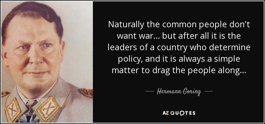 Naturally the common people don't want war. . . but after all it is the leaders of a country who determine policy, and it is always a simple matter to drag the people along. . . - Hermann Goring