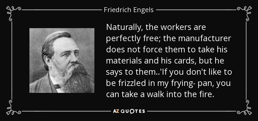 Naturally, the workers are perfectly free; the manufacturer does not force them to take his materials and his cards, but he says to them..'If you don't like to be frizzled in my frying- pan, you can take a walk into the fire. - Friedrich Engels