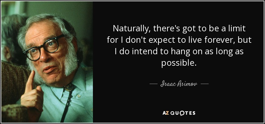 Naturally, there's got to be a limit for I don't expect to live forever, but I do intend to hang on as long as possible. - Isaac Asimov
