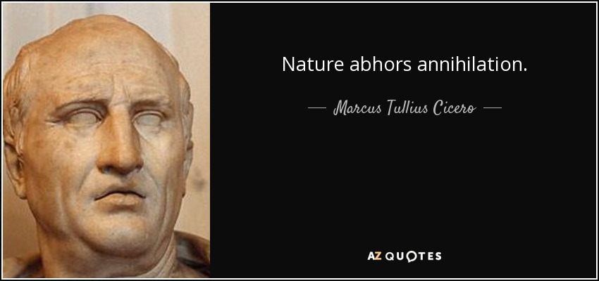 Nature abhors annihilation. - Marcus Tullius Cicero
