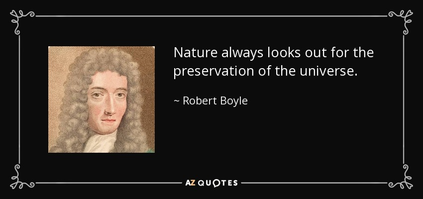 Nature always looks out for the preservation of the universe. - Robert Boyle