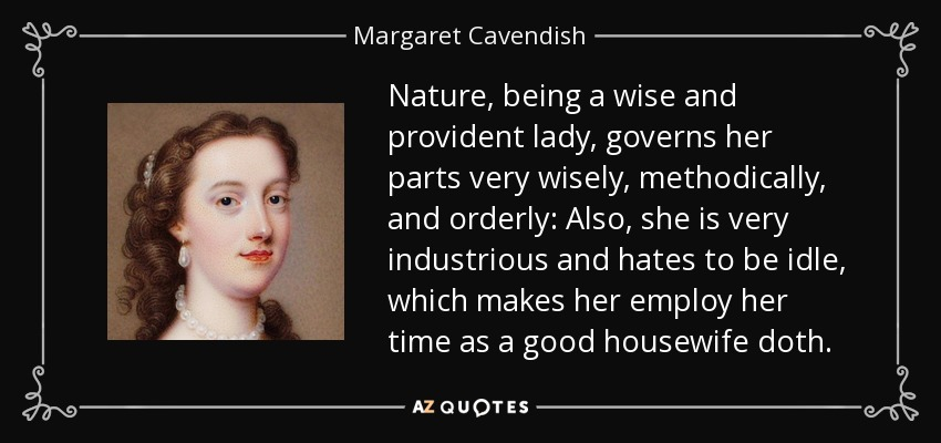 Nature, being a wise and provident lady, governs her parts very wisely, methodically, and orderly: Also, she is very industrious and hates to be idle, which makes her employ her time as a good housewife doth. - Margaret Cavendish