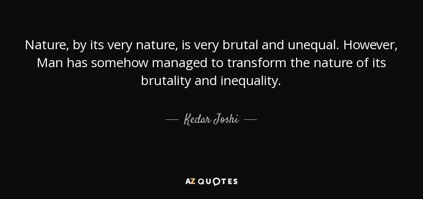 Nature, by its very nature, is very brutal and unequal. However, Man has somehow managed to transform the nature of its brutality and inequality. - Kedar Joshi