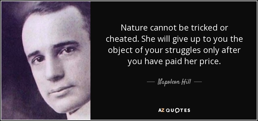 Nature cannot be tricked or cheated. She will give up to you the object of your struggles only after you have paid her price. - Napoleon Hill