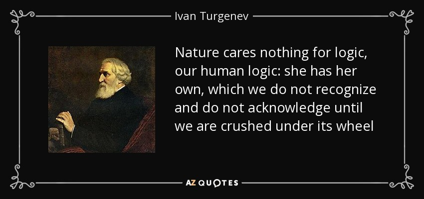 Nature cares nothing for logic, our human logic: she has her own, which we do not recognize and do not acknowledge until we are crushed under its wheel - Ivan Turgenev