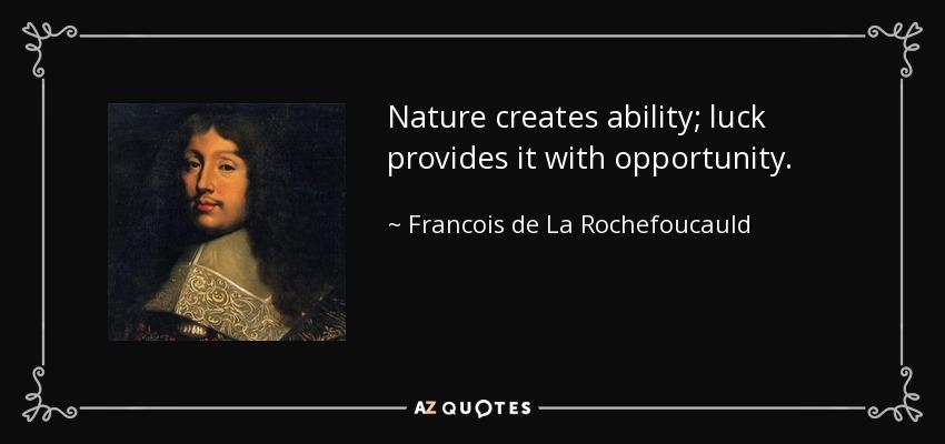 Nature creates ability; luck provides it with opportunity. - Francois de La Rochefoucauld