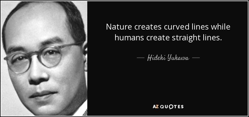 Nature creates curved lines while humans create straight lines. - Hideki Yukawa