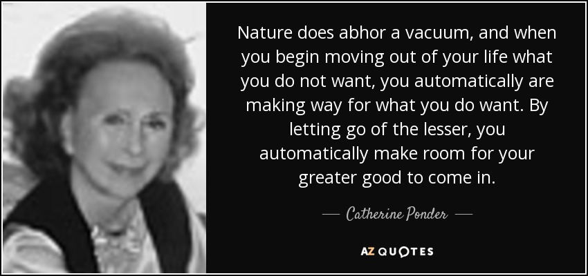 Nature does abhor a vacuum, and when you begin moving out of your life what you do not want, you automatically are making way for what you do want. By letting go of the lesser, you automatically make room for your greater good to come in. - Catherine Ponder