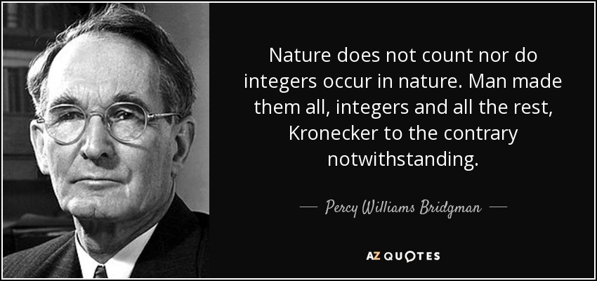 Nature does not count nor do integers occur in nature. Man made them all, integers and all the rest, Kronecker to the contrary notwithstanding. - Percy Williams Bridgman