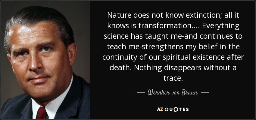 Nature does not know extinction; all it knows is transformation. ... Everything science has taught me-and continues to teach me-strengthens my belief in the continuity of our spiritual existence after death. Nothing disappears without a trace. - Wernher von Braun