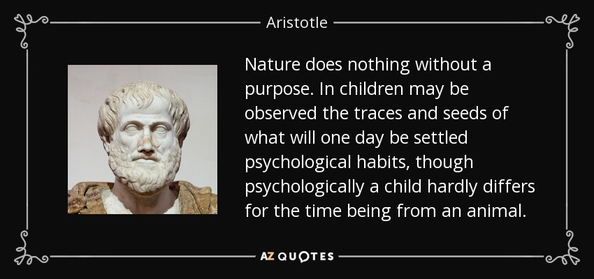 Nature does nothing without a purpose. In children may be observed the traces and seeds of what will one day be settled psychological habits, though psychologically a child hardly differs for the time being from an animal. - Aristotle