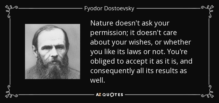 Nature doesn't ask your permission; it doesn't care about your wishes, or whether you like its laws or not. You're obliged to accept it as it is, and consequently all its results as well. - Fyodor Dostoevsky