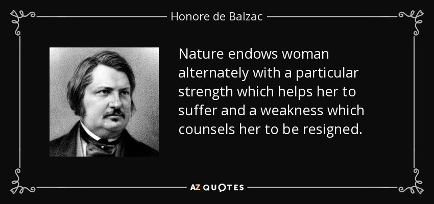 Nature endows woman alternately with a particular strength which helps her to suffer and a weakness which counsels her to be resigned. - Honore de Balzac