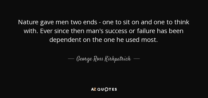 Nature gave men two ends - one to sit on and one to think with. Ever since then man's success or failure has been dependent on the one he used most. - George Ross Kirkpatrick