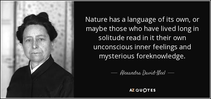 Nature has a language of its own, or maybe those who have lived long in solitude read in it their own unconscious inner feelings and mysterious foreknowledge. - Alexandra David-Neel