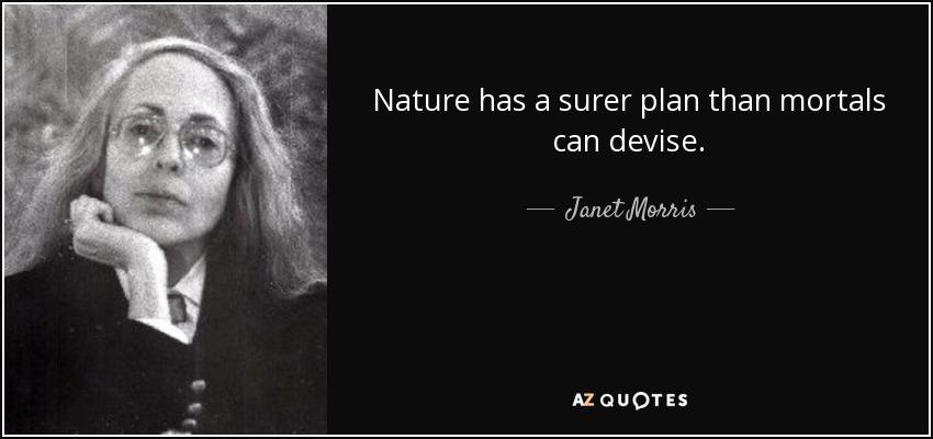 Nature has a surer plan than mortals can devise. - Janet Morris