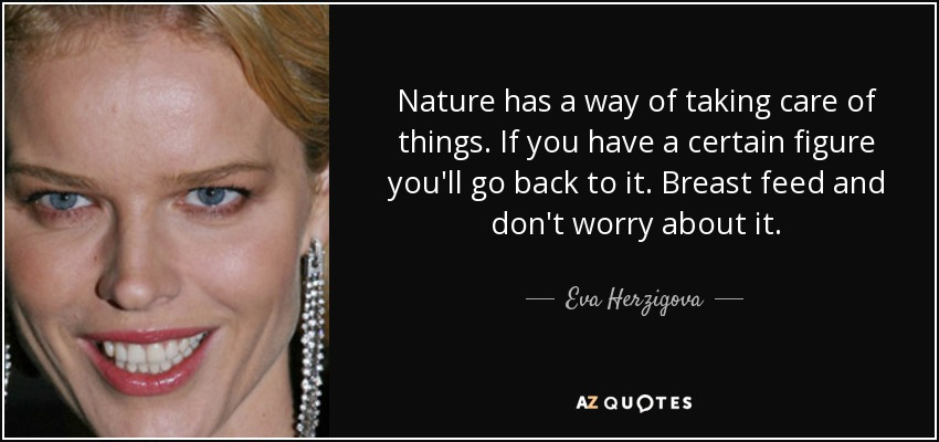 Nature has a way of taking care of things. If you have a certain figure you'll go back to it. Breast feed and don't worry about it. - Eva Herzigova