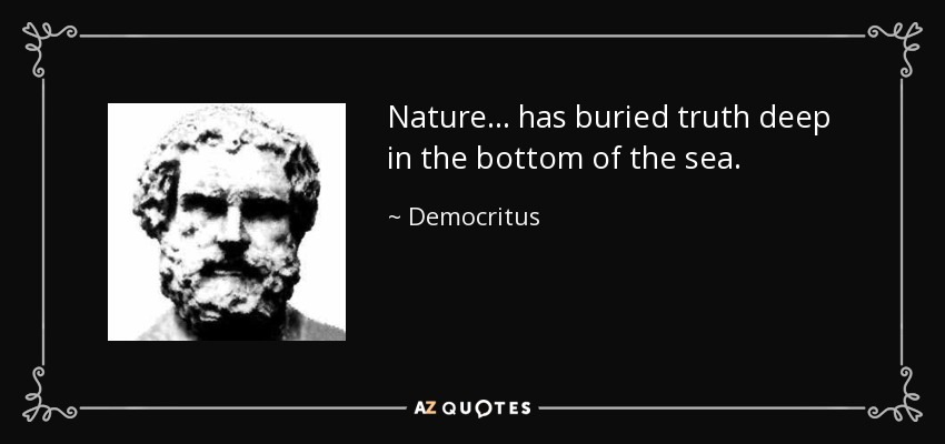 Nature . . . has buried truth deep in the bottom of the sea. - Democritus