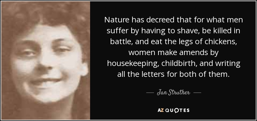 Nature has decreed that for what men suffer by having to shave, be killed in battle, and eat the legs of chickens, women make amends by housekeeping, childbirth, and writing all the letters for both of them. - Jan Struther