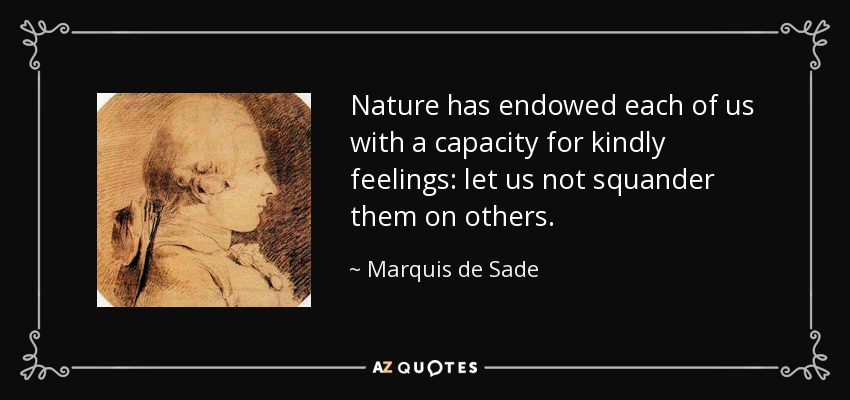 Nature has endowed each of us with a capacity for kindly feelings: let us not squander them on others. - Marquis de Sade