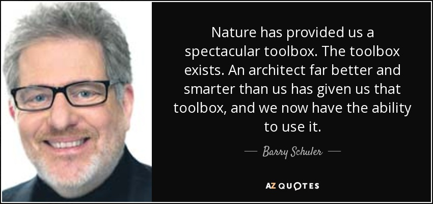 Nature has provided us a spectacular toolbox. The toolbox exists. An architect far better and smarter than us has given us that toolbox, and we now have the ability to use it. - Barry Schuler