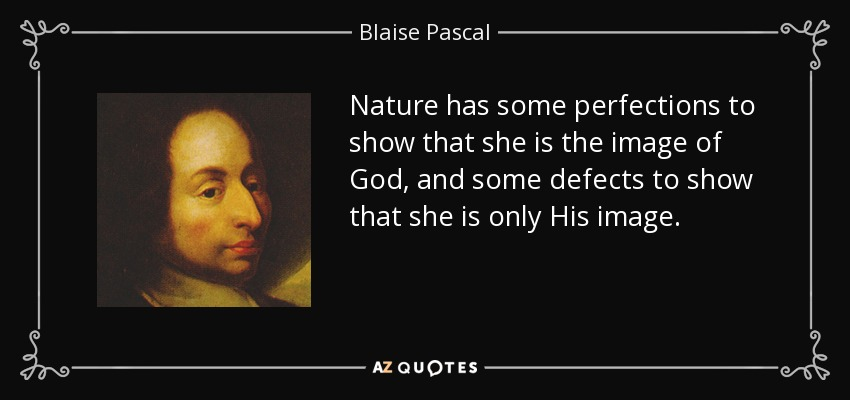 Nature has some perfections to show that she is the image of God, and some defects to show that she is only His image. - Blaise Pascal