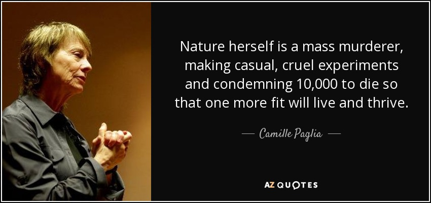 Nature herself is a mass murderer, making casual, cruel experiments and condemning 10,000 to die so that one more fit will live and thrive. - Camille Paglia
