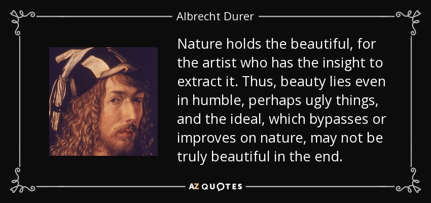 Nature holds the beautiful, for the artist who has the insight to extract it. Thus, beauty lies even in humble, perhaps ugly things, and the ideal, which bypasses or improves on nature, may not be truly beautiful in the end. - Albrecht Durer