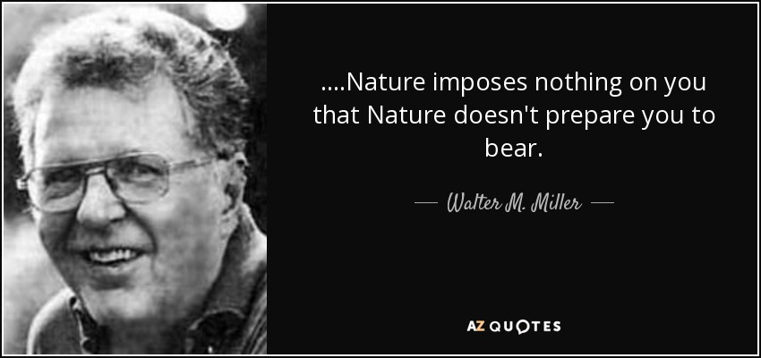 ....Nature imposes nothing on you that Nature doesn't prepare you to bear. - Walter M. Miller, Jr.