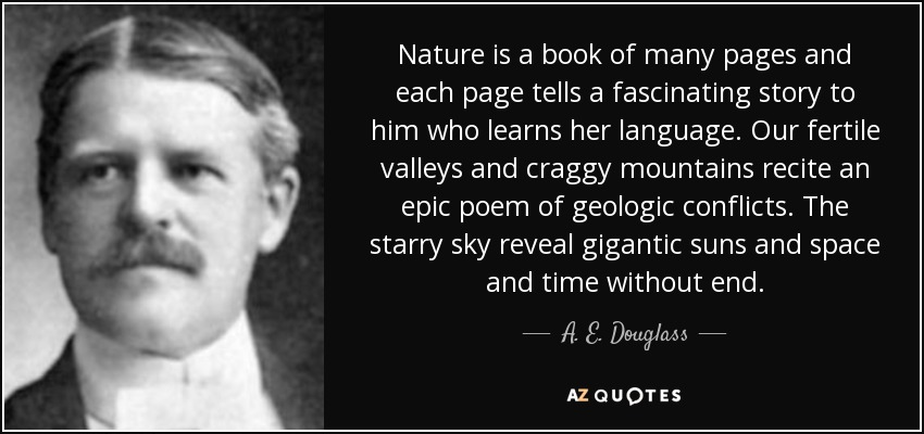 Nature is a book of many pages and each page tells a fascinating story to him who learns her language. Our fertile valleys and craggy mountains recite an epic poem of geologic conflicts. The starry sky reveal gigantic suns and space and time without end. - A. E. Douglass