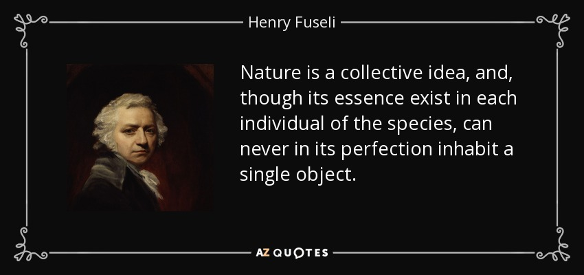 Nature is a collective idea, and, though its essence exist in each individual of the species, can never in its perfection inhabit a single object. - Henry Fuseli