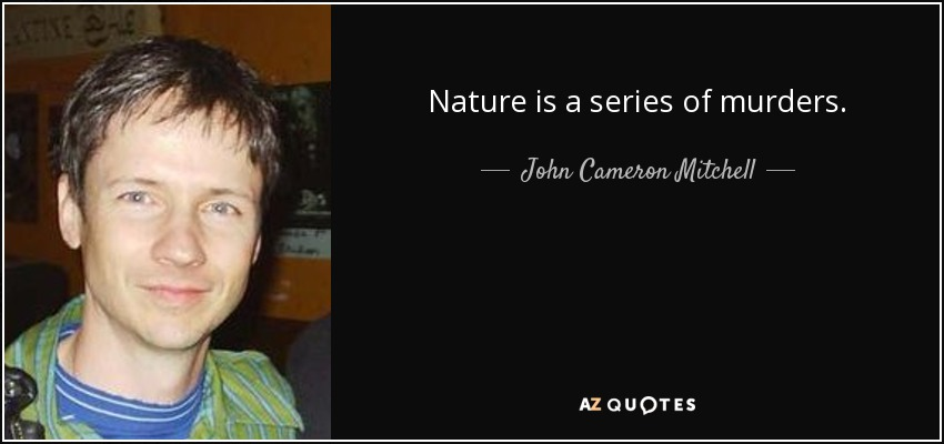 Nature is a series of murders. - John Cameron Mitchell