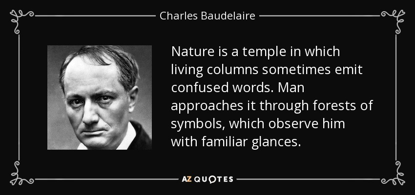 Nature is a temple in which living columns sometimes emit confused words. Man approaches it through forests of symbols, which observe him with familiar glances. - Charles Baudelaire
