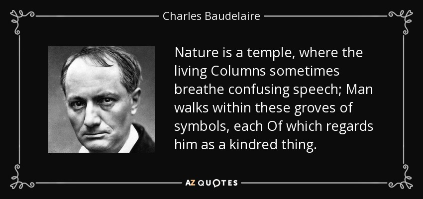 Nature is a temple, where the living Columns sometimes breathe confusing speech; Man walks within these groves of symbols, each Of which regards him as a kindred thing. - Charles Baudelaire