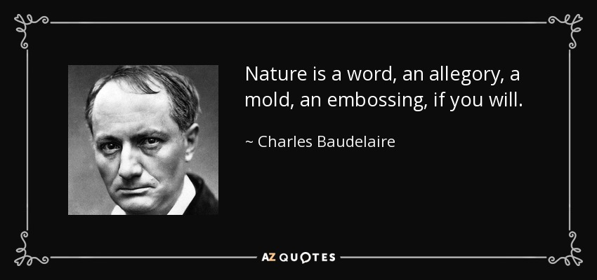 Nature is a word, an allegory, a mold, an embossing, if you will. - Charles Baudelaire